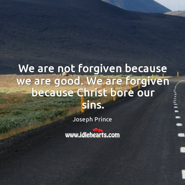 We are not forgiven because we are good. We are forgiven because christ bore our sins. Image
