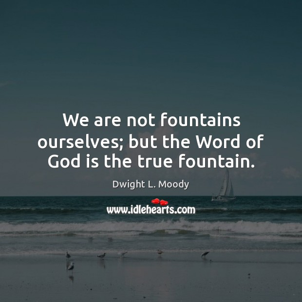 We are not fountains ourselves; but the Word of God is the true fountain. Dwight L. Moody Picture Quote