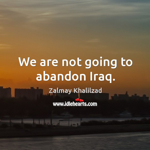 We are not going to abandon iraq. Zalmay Khalilzad Picture Quote