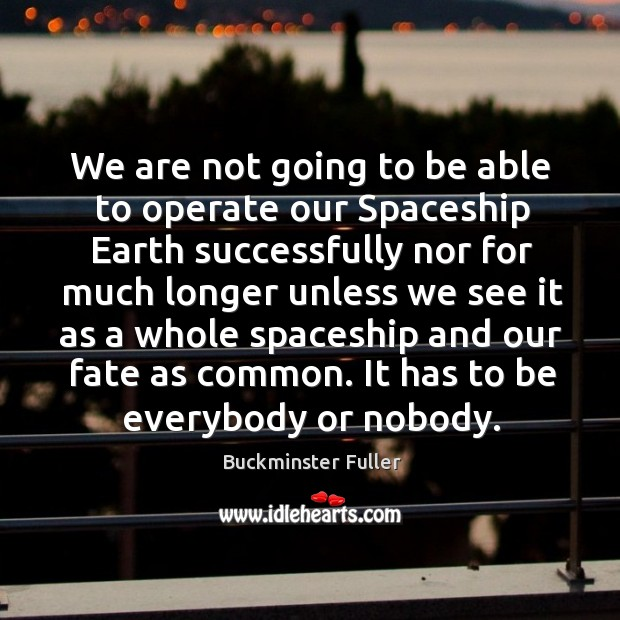 We are not going to be able to operate our spaceship earth successfully nor for much Buckminster Fuller Picture Quote