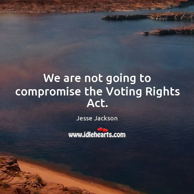 We are not going to compromise the voting rights act. Image