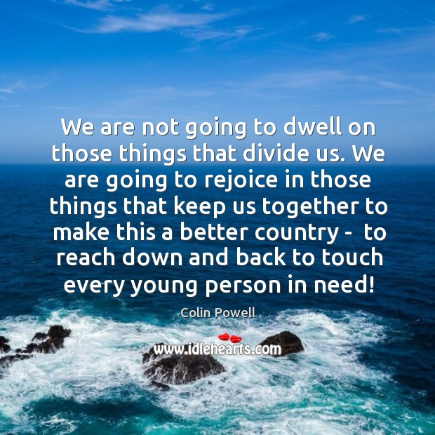 We are not going to dwell on those things that divide us. Image