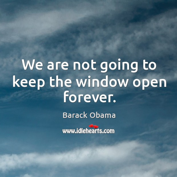 We are not going to keep the window open forever. Image