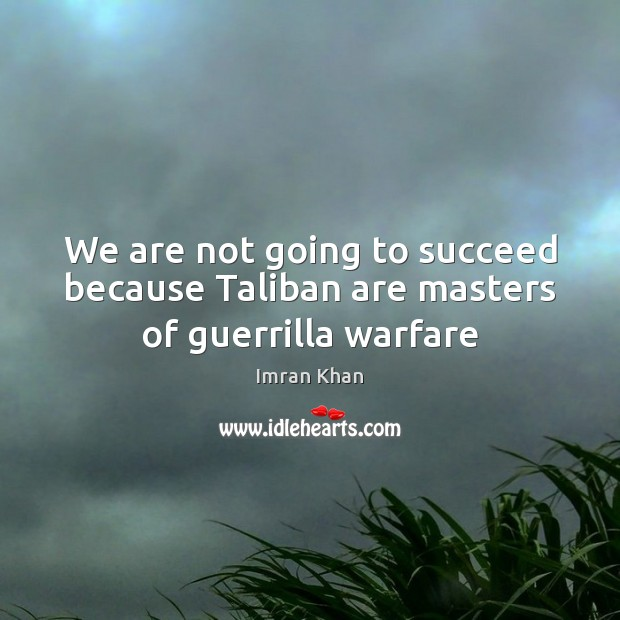 We are not going to succeed because Taliban are masters of guerrilla warfare Imran Khan Picture Quote