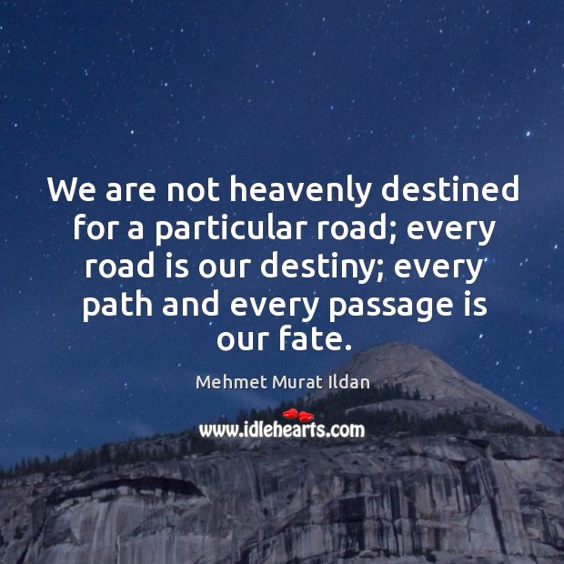 Image, We are not heavenly destined for a particular road; every road is