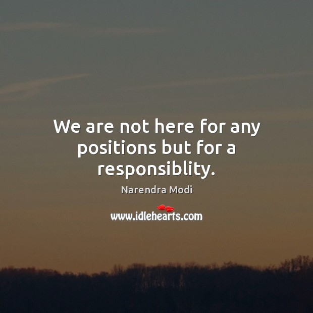 We are not here for any positions but for a responsiblity. Image