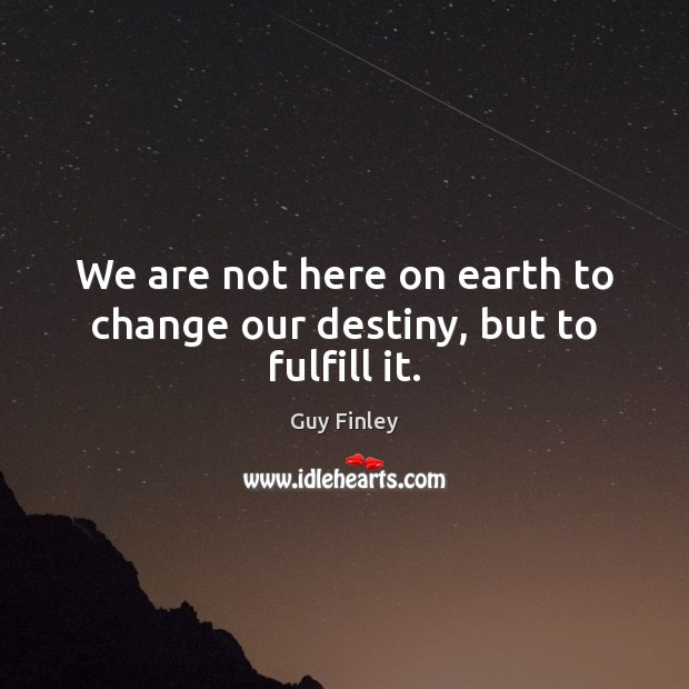We are not here on earth to change our destiny, but to fulfill it. Earth Quotes Image