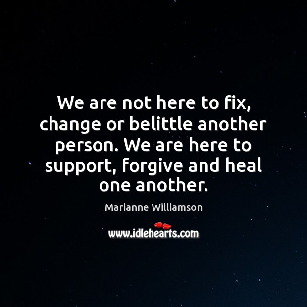 Image, We are not here to fix, change or belittle another person. We
