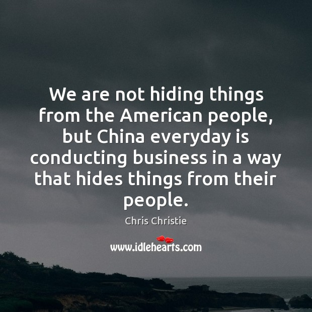We are not hiding things from the American people, but China everyday Chris Christie Picture Quote