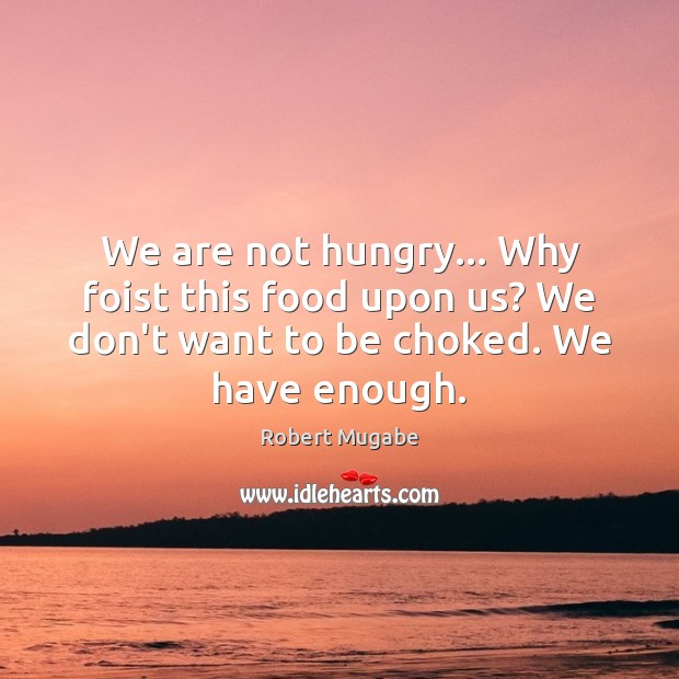 We are not hungry… Why foist this food upon us? We don't Robert Mugabe Picture Quote
