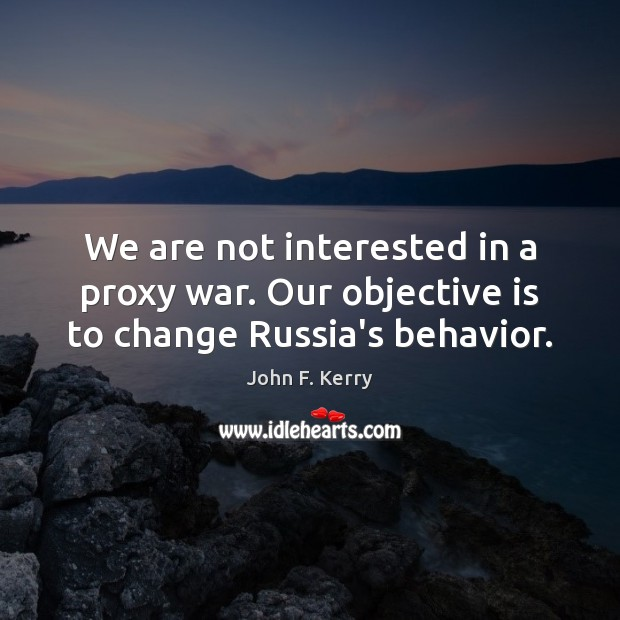 We are not interested in a proxy war. Our objective is to change Russia's behavior. John F. Kerry Picture Quote