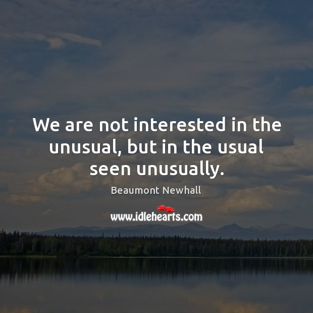 Image, We are not interested in the unusual, but in the usual seen unusually.