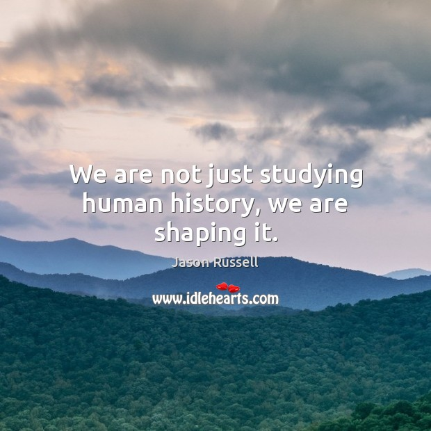 We are not just studying human history, we are shaping it. Image