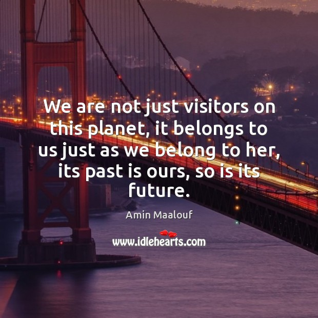 We are not just visitors on this planet, it belongs to us Amin Maalouf Picture Quote