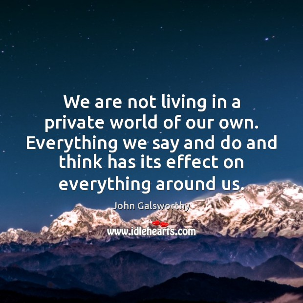 We are not living in a private world of our own. Everything John Galsworthy Picture Quote