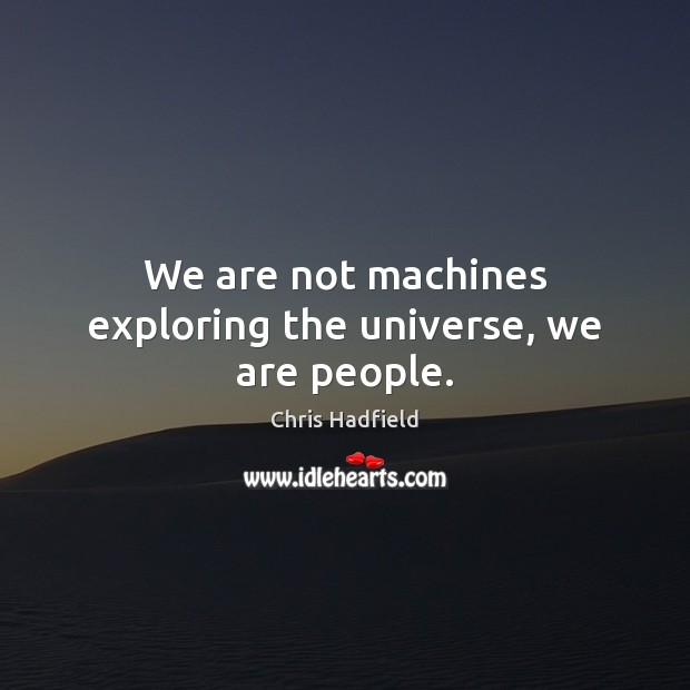 We are not machines exploring the universe, we are people. Image