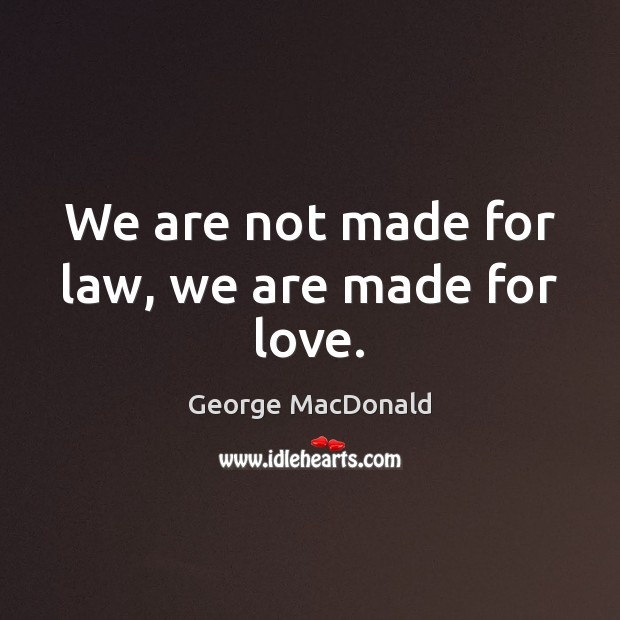 We are not made for law, we are made for love. George MacDonald Picture Quote