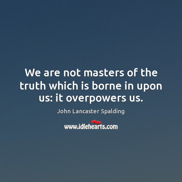 We are not masters of the truth which is borne in upon us: it overpowers us. John Lancaster Spalding Picture Quote