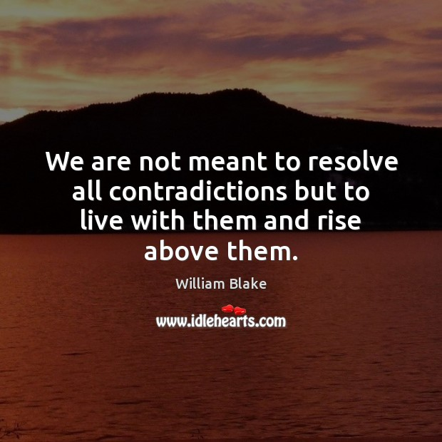 We are not meant to resolve all contradictions but to live with them and rise above them. William Blake Picture Quote