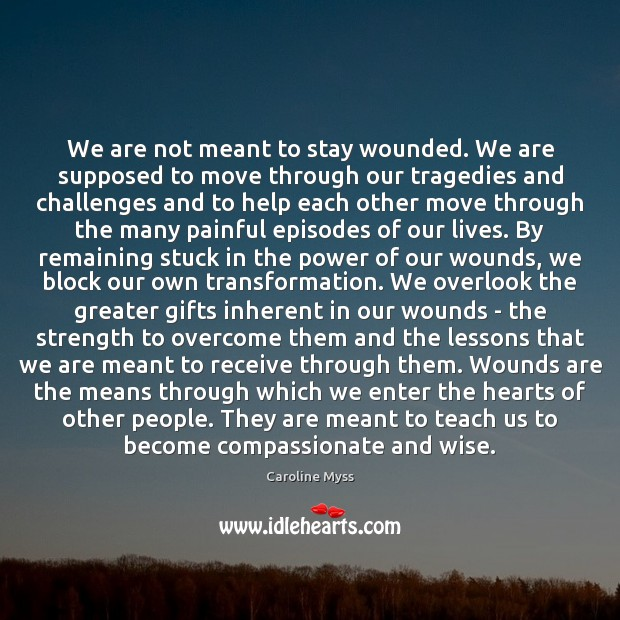We are not meant to stay wounded. We are supposed to move Caroline Myss Picture Quote