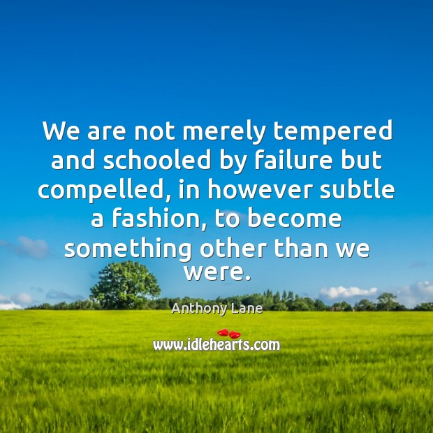 Image, We are not merely tempered and schooled by failure but compelled, in