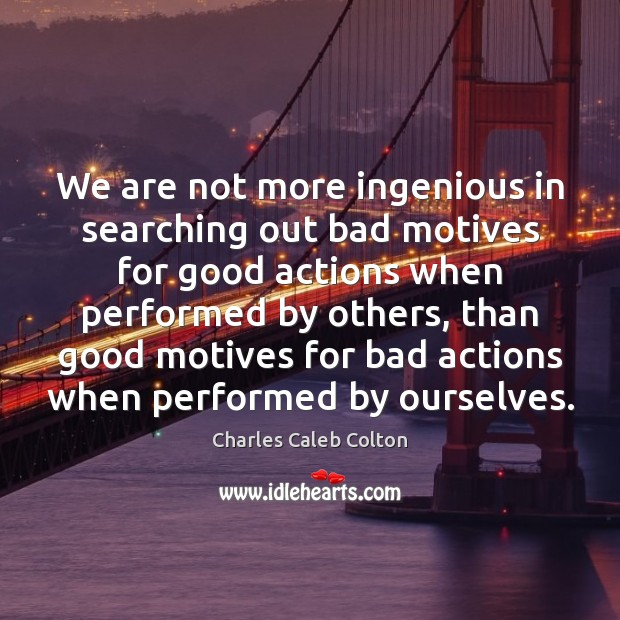 We are not more ingenious in searching out bad motives for good Image