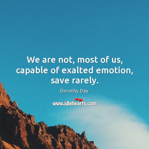 We are not, most of us, capable of exalted emotion, save rarely. Dorothy Day Picture Quote