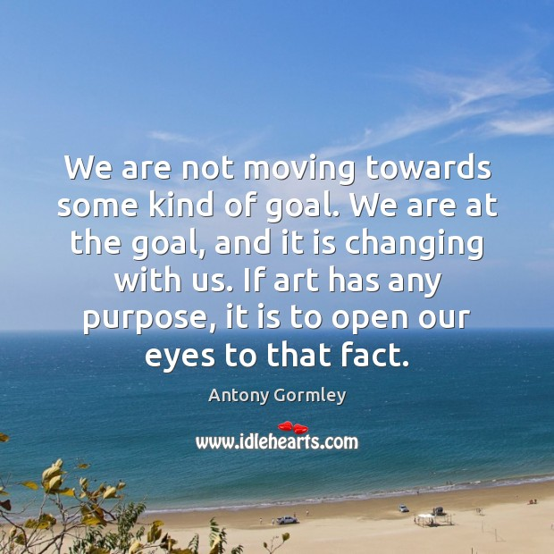 Image, We are not moving towards some kind of goal. We are at