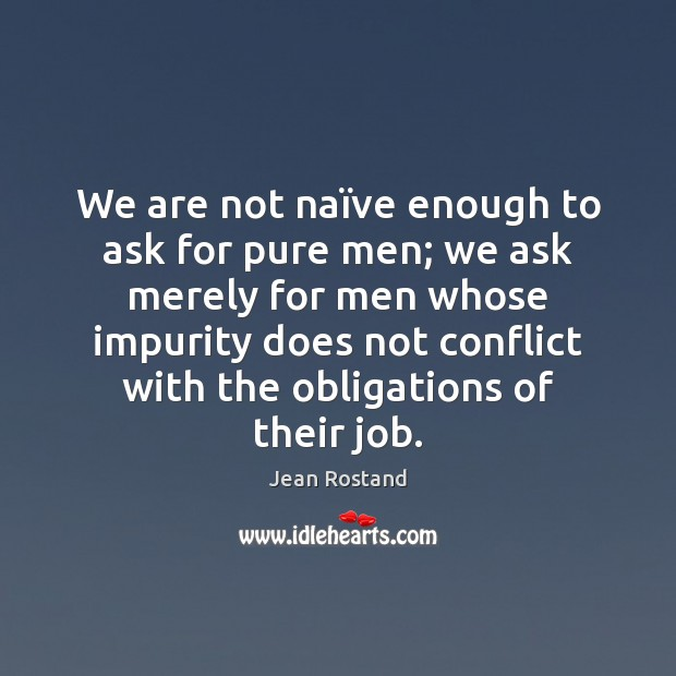 We are not naïve enough to ask for pure men; we Jean Rostand Picture Quote