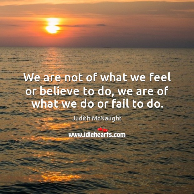 We are not of what we feel or believe to do, we are of what we do or fail to do. Judith McNaught Picture Quote