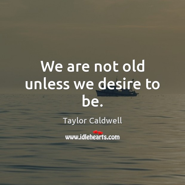 We are not old unless we desire to be. Taylor Caldwell Picture Quote