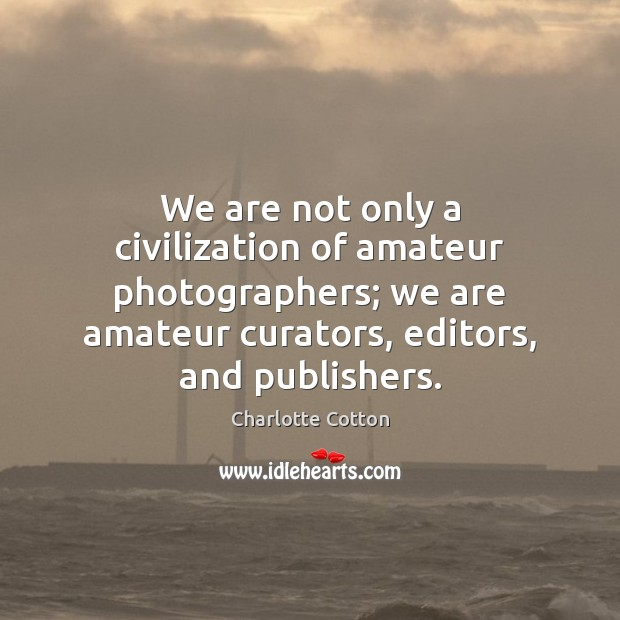 We are not only a civilization of amateur photographers; we are amateur Image
