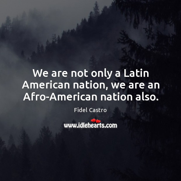 We are not only a Latin American nation, we are an Afro-American nation also. Fidel Castro Picture Quote