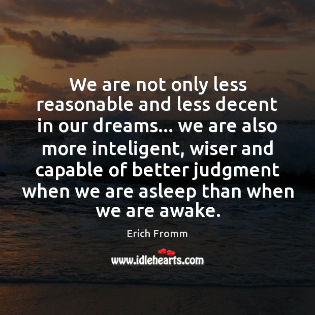We are not only less reasonable and less decent in our dreams… Erich Fromm Picture Quote