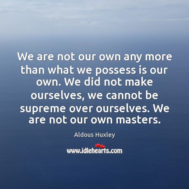 We are not our own any more than what we possess is Aldous Huxley Picture Quote