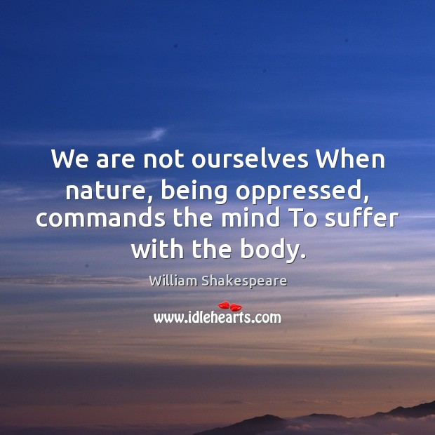 We are not ourselves When nature, being oppressed, commands the mind To Image