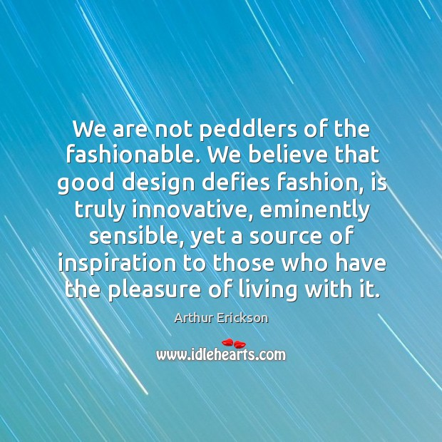 Image, We are not peddlers of the fashionable. We believe that good design