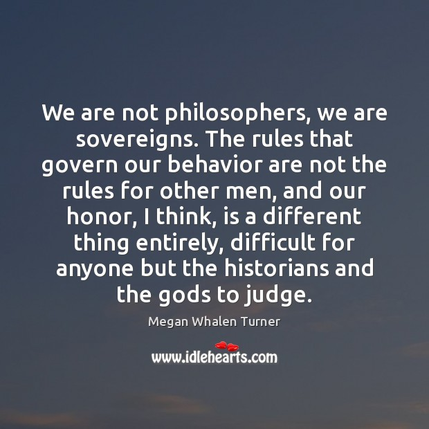 Megan Whalen Turner Picture Quote image saying: We are not philosophers, we are sovereigns. The rules that govern our