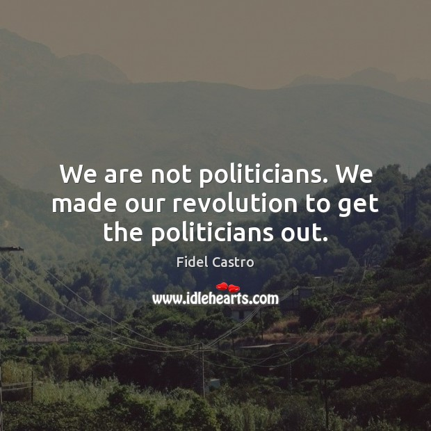 We are not politicians. We made our revolution to get the politicians out. Fidel Castro Picture Quote