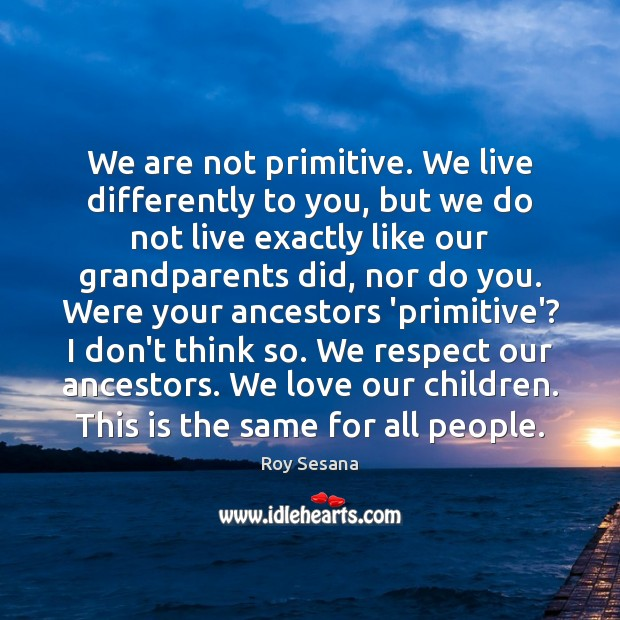 Image, We are not primitive. We live differently to you, but we do
