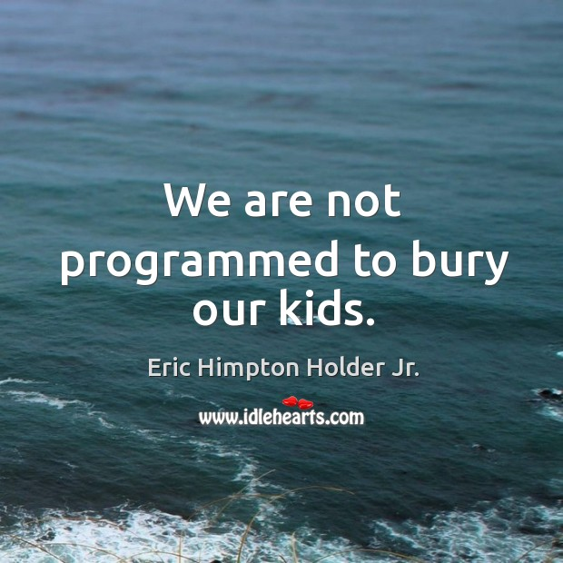 We are not programmed to bury our kids. Image
