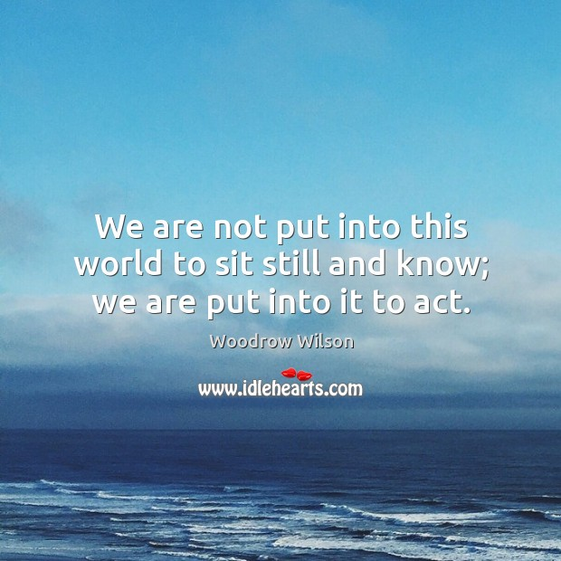 We are not put into this world to sit still and know; we are put into it to act. Woodrow Wilson Picture Quote