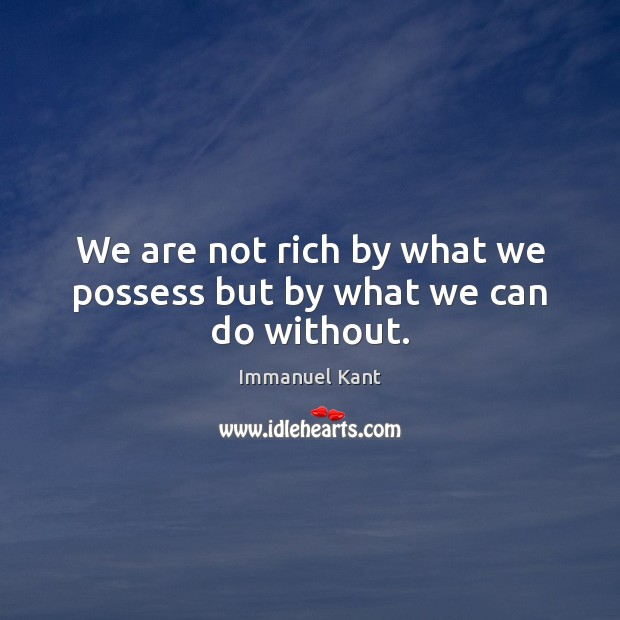 We are not rich by what we possess but by what we can do without. Immanuel Kant Picture Quote