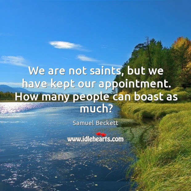 We are not saints, but we have kept our appointment. How many people can boast as much? Image