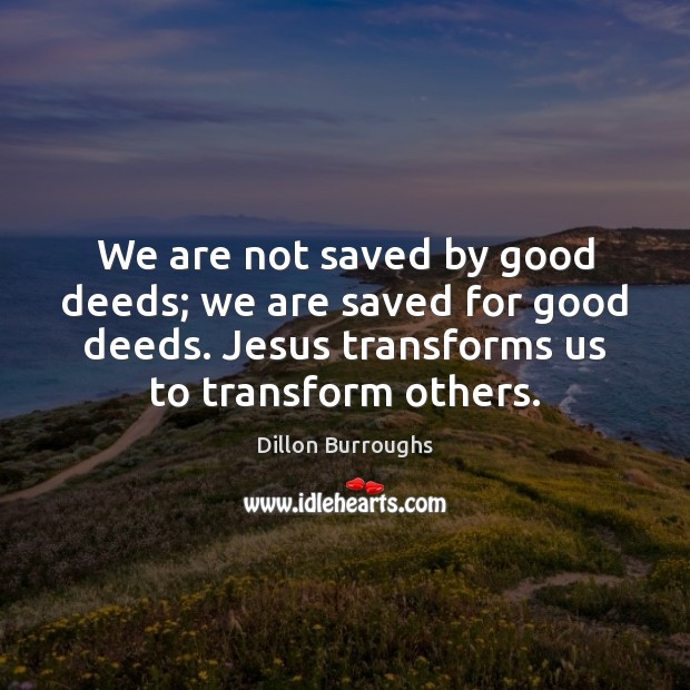 We are not saved by good deeds; we are saved for good Image