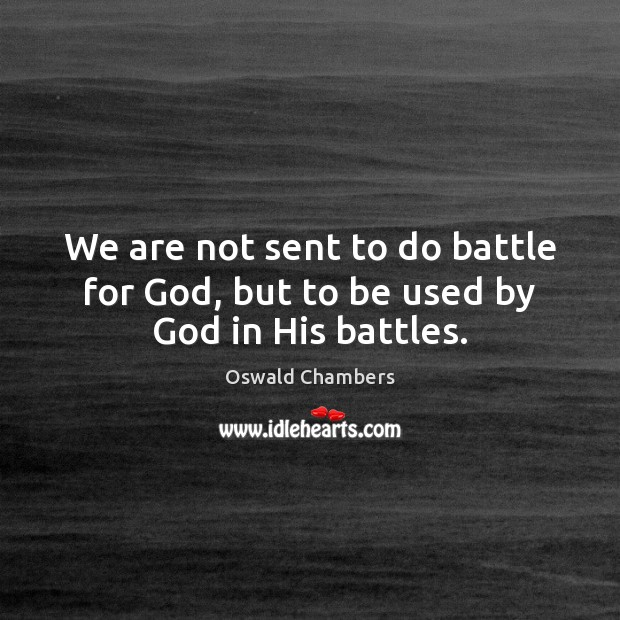 We are not sent to do battle for God, but to be used by God in His battles. Oswald Chambers Picture Quote