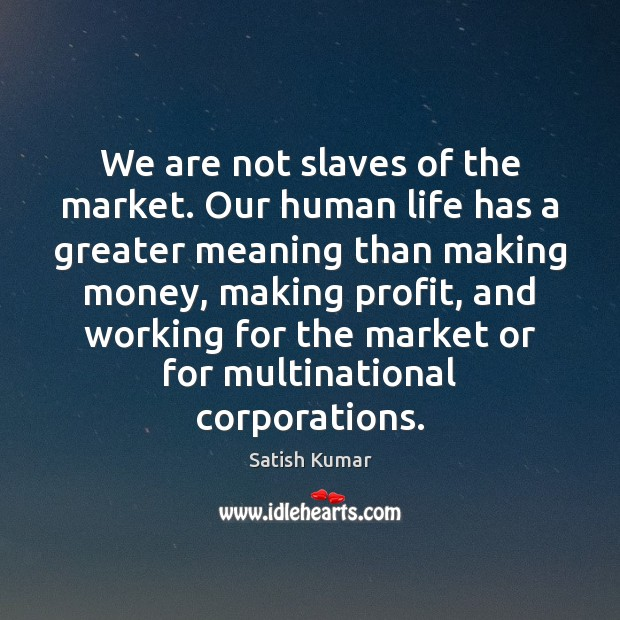 We are not slaves of the market. Our human life has a Satish Kumar Picture Quote