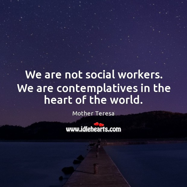 Image, We are not social workers. We are contemplatives in the heart of the world.