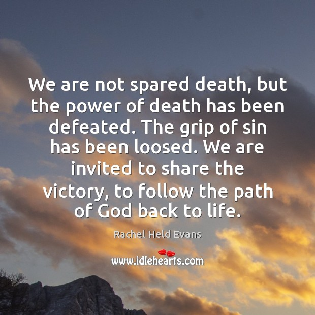 We are not spared death, but the power of death has been Rachel Held Evans Picture Quote