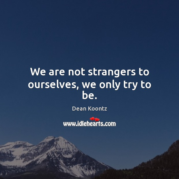 We are not strangers to ourselves, we only try to be. Dean Koontz Picture Quote